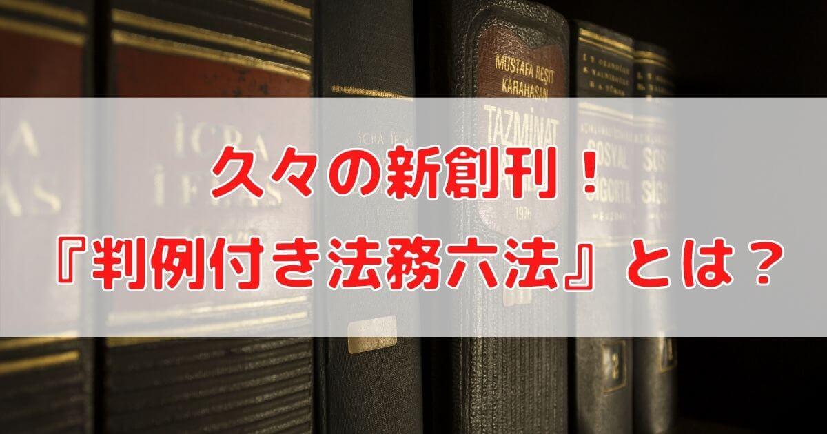 久々の新創刊!『判例付き法務六法』とは?