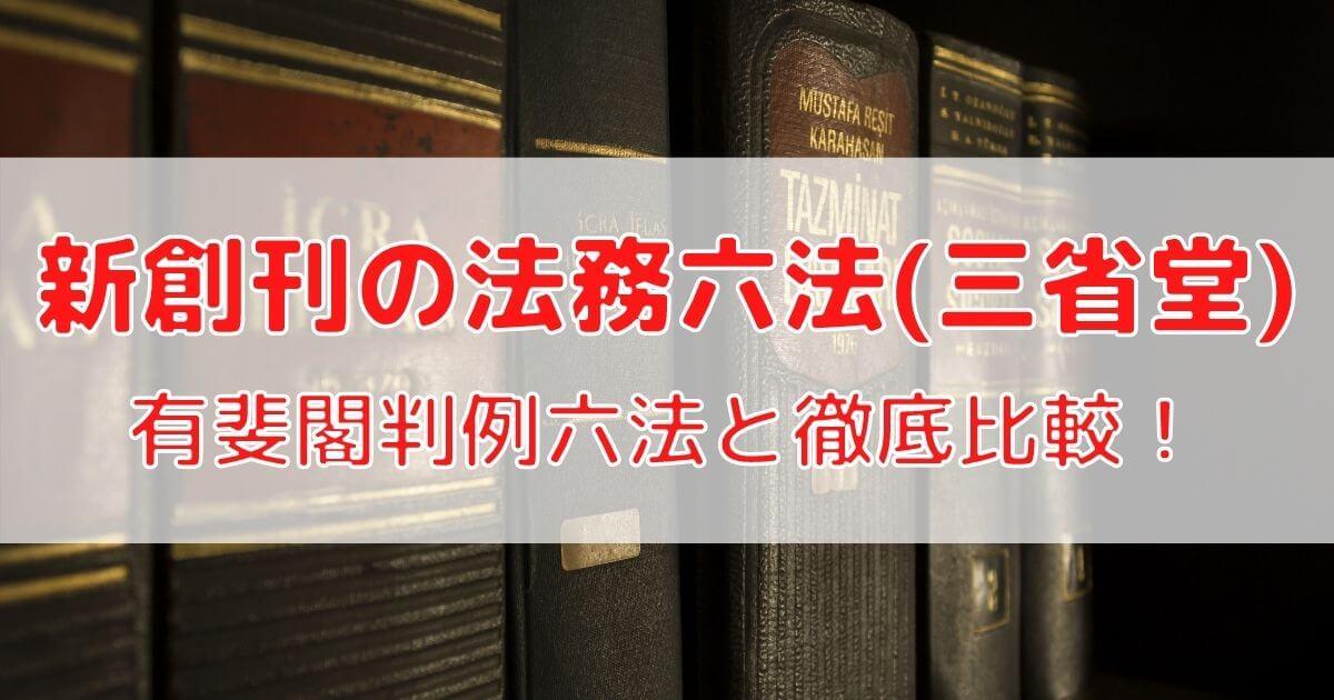 新創刊の法務六法(三省堂)の内容(収録法令)を有斐閣判例六法と徹底比較!