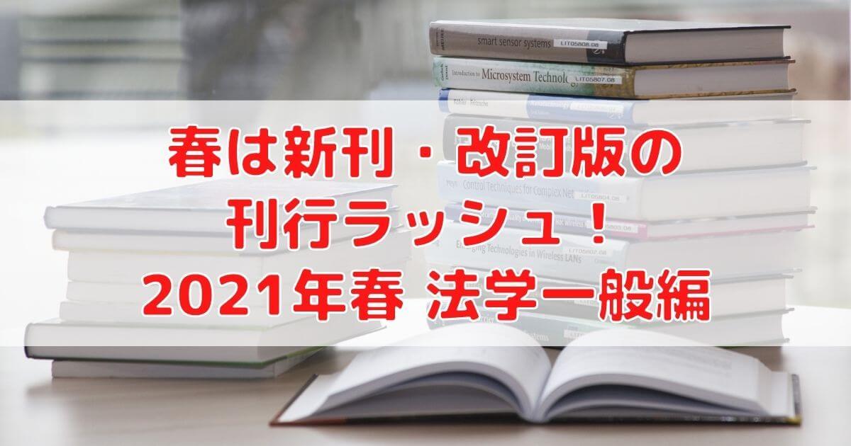 春は新刊・改訂版の刊行ラッシュ!2021年春(法学一般編)