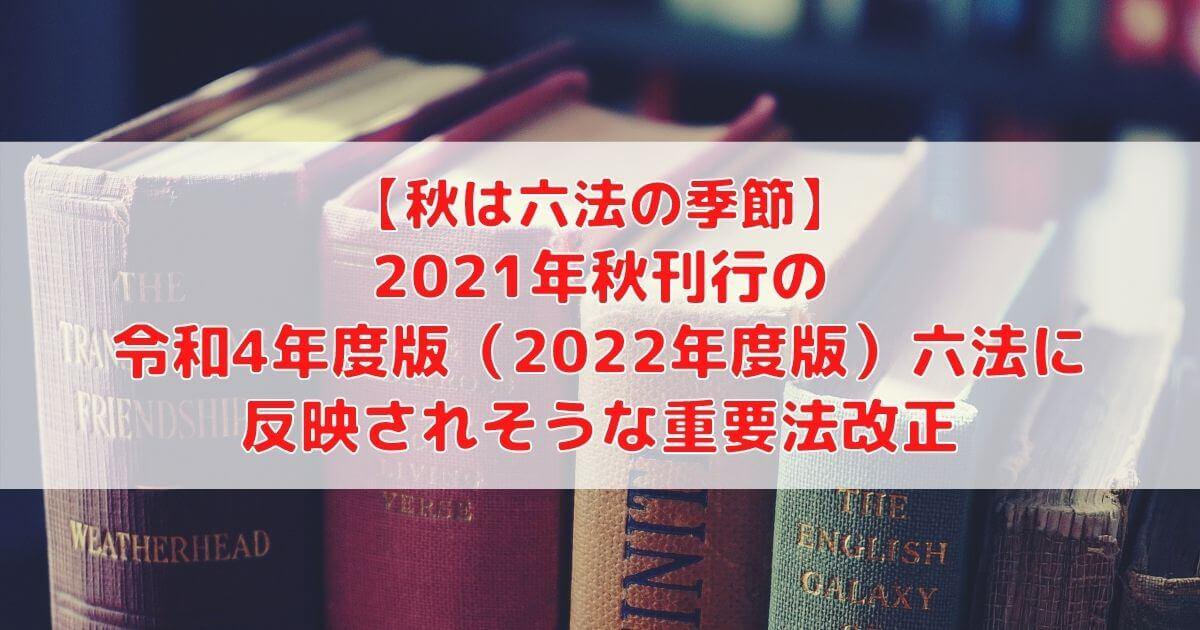 2021年秋刊行の令和4年度版(2022年度版)六法に反映されそうな重要法改正【秋は六法の季節】